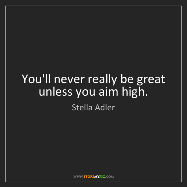 Stella Adler: You'll never really be great unless you aim high.