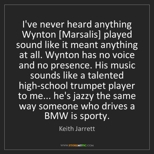 Keith Jarrett: I've never heard anything Wynton [Marsalis] played sound...