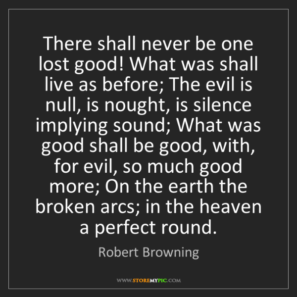 Robert Browning: There shall never be one lost good! What was shall live...
