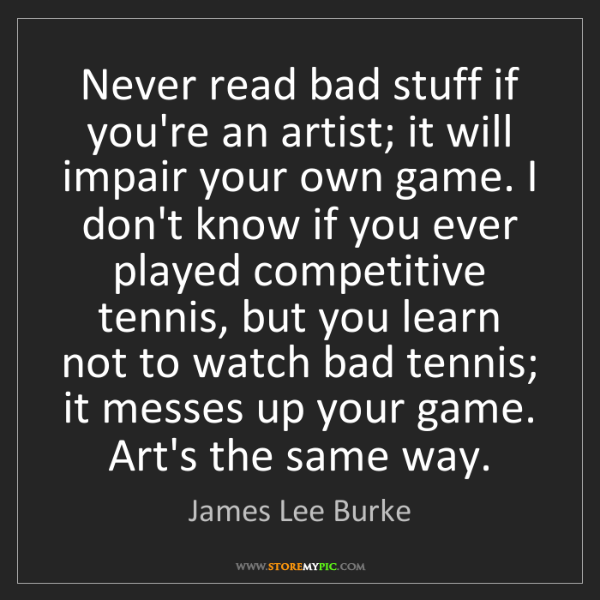 James Lee Burke: Never read bad stuff if you're an artist; it will impair...