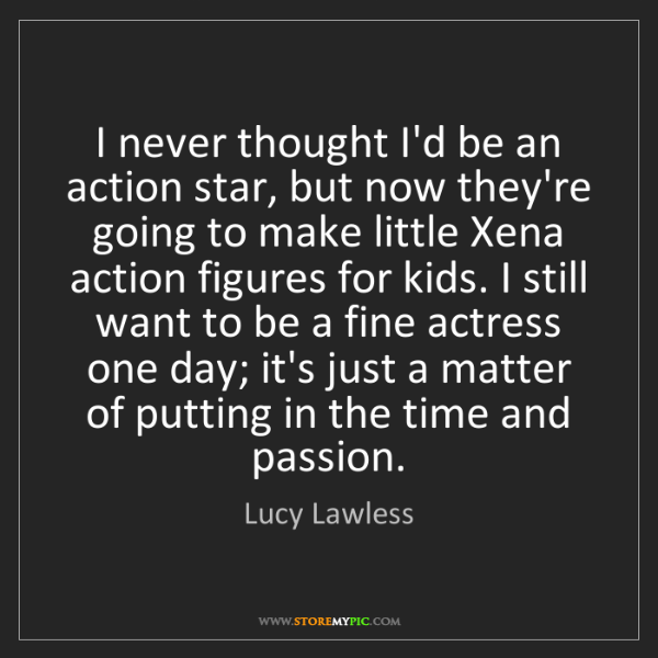 Lucy Lawless: I never thought I'd be an action star, but now they're...