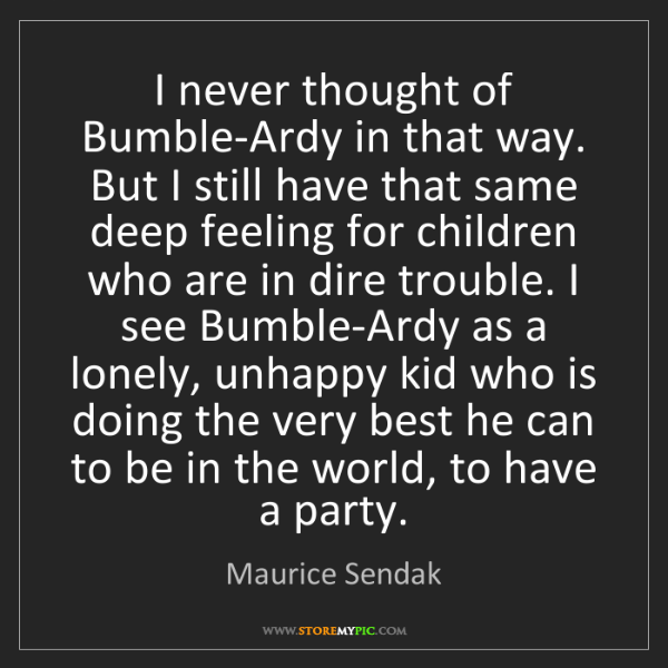 Maurice Sendak: I never thought of Bumble-Ardy in that way. But I still...