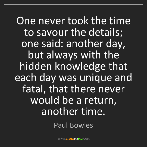 Paul Bowles: One never took the time to savour the details; one said:...