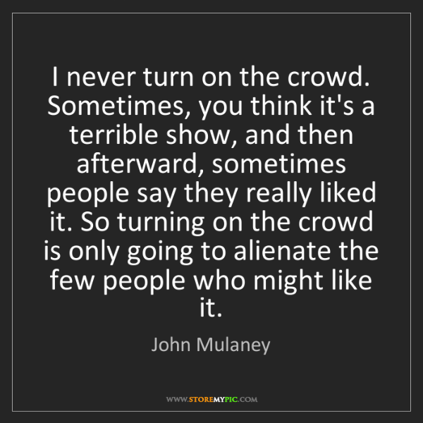John Mulaney: I never turn on the crowd. Sometimes, you think it's...