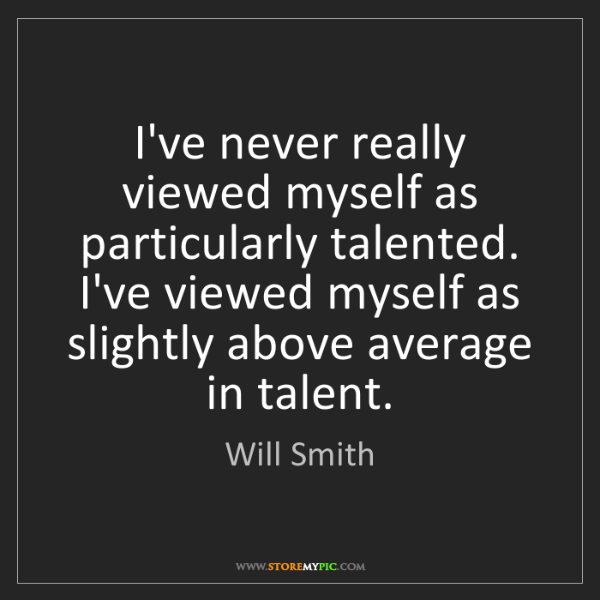 Will Smith: I've never really viewed myself as particularly talented....