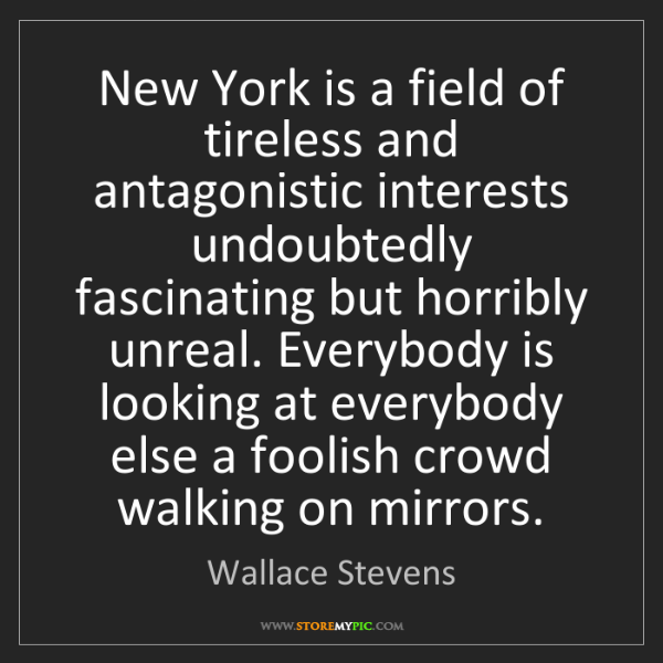 Wallace Stevens: New York is a field of tireless and antagonistic interests...