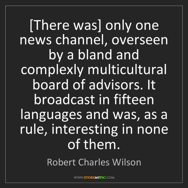Robert Charles Wilson: [There was] only one news channel, overseen by a bland...