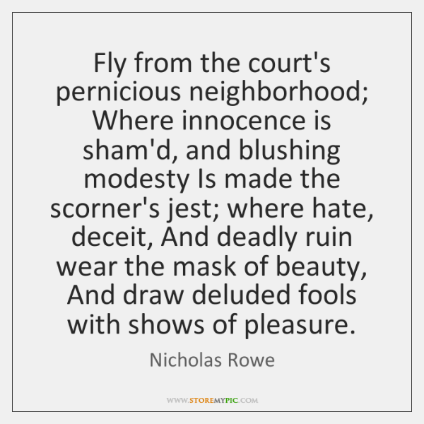 Fly from the court's pernicious neighborhood; Where innocence is sham'd, and blushing ...
