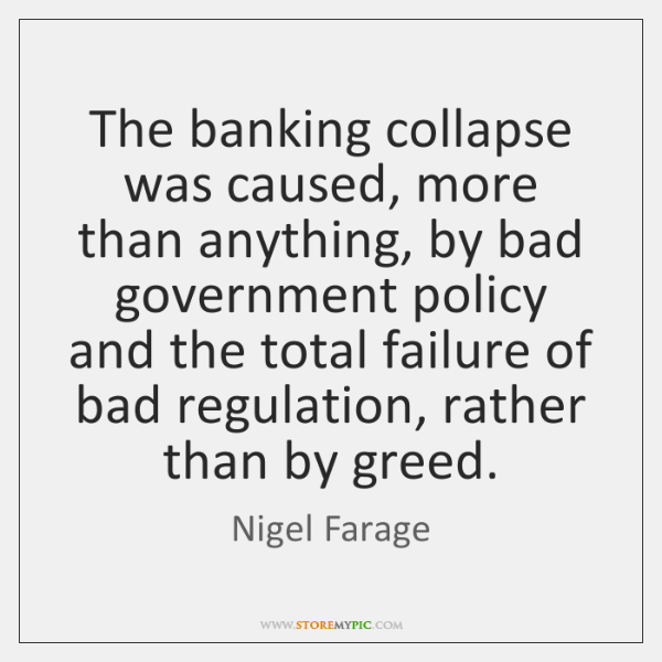 The banking collapse was caused, more than anything, by bad government policy ...