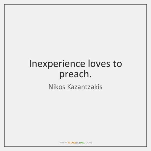 Inexperience loves to preach.