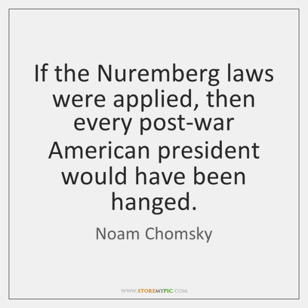 If the Nuremberg laws were applied, then every post-war American president would ...