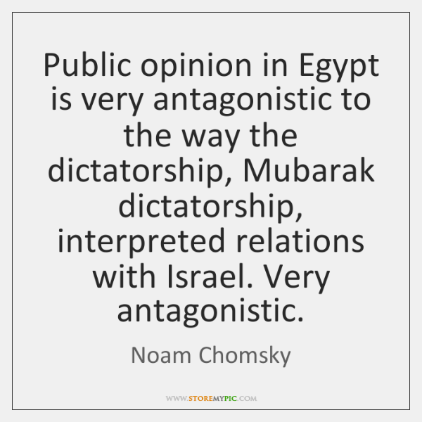 Public opinion in Egypt is very antagonistic to the way the dictatorship, ...