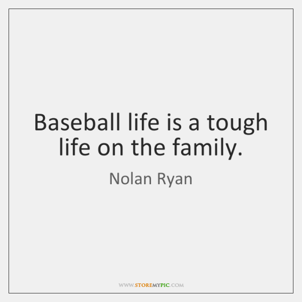Baseball life is a tough life on the family.
