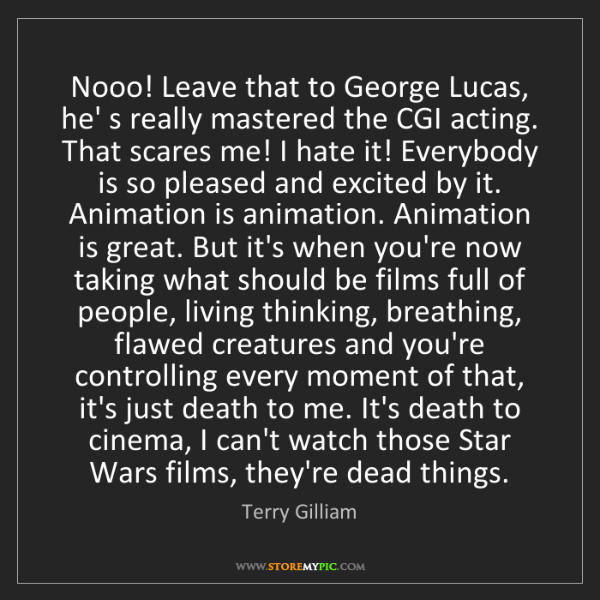 Terry Gilliam: Nooo! Leave that to George Lucas, he' s really mastered...