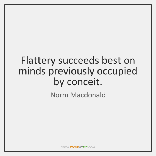Flattery succeeds best on minds previously occupied by conceit.