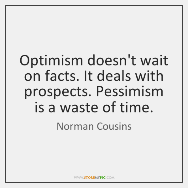 Optimism doesn't wait on facts. It deals with prospects. Pessimism is a ...