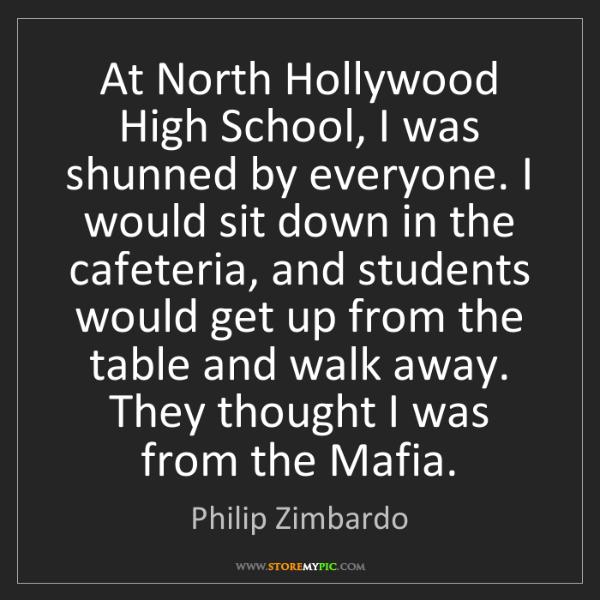Philip Zimbardo: At North Hollywood High School, I was shunned by everyone....