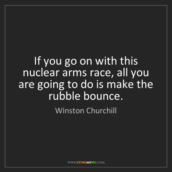 Winston Churchill: If you go on with this nuclear arms race, all you are...