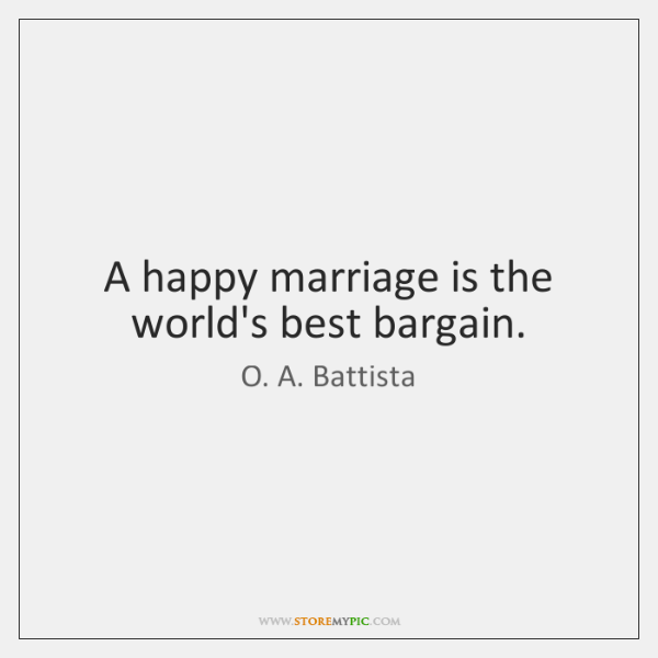 A happy marriage is the world's best bargain.