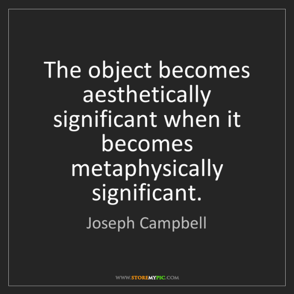 Joseph Campbell: The object becomes aesthetically significant when it...