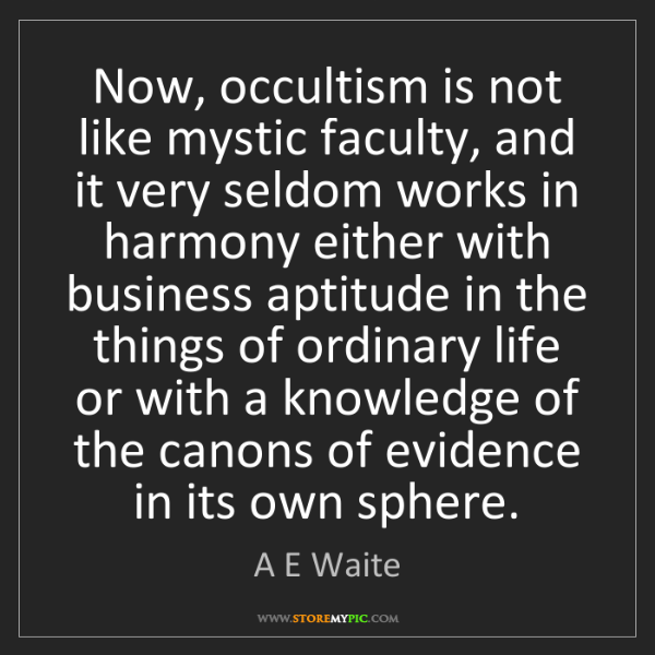 A E Waite: Now, occultism is not like mystic faculty, and it very...