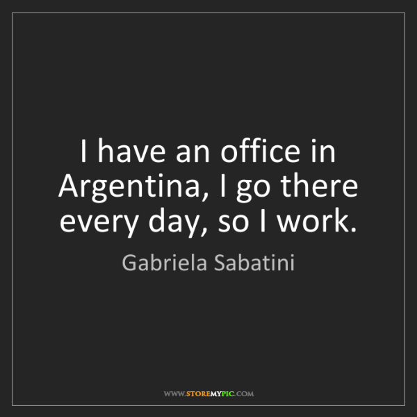 Gabriela Sabatini: I have an office in Argentina, I go there every day,...
