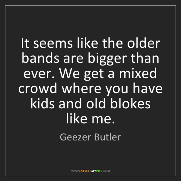 Geezer Butler: It seems like the older bands are bigger than ever. We...