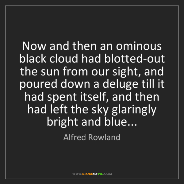 Alfred Rowland: Now and then an ominous black cloud had blotted-out the...