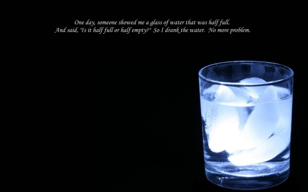 One day someone showed me a glass of water that was half full