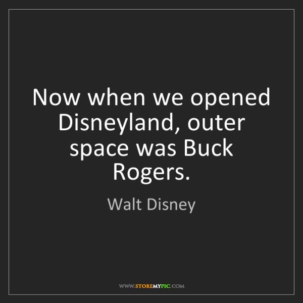 Walt Disney: Now when we opened Disneyland, outer space was Buck Rogers.
