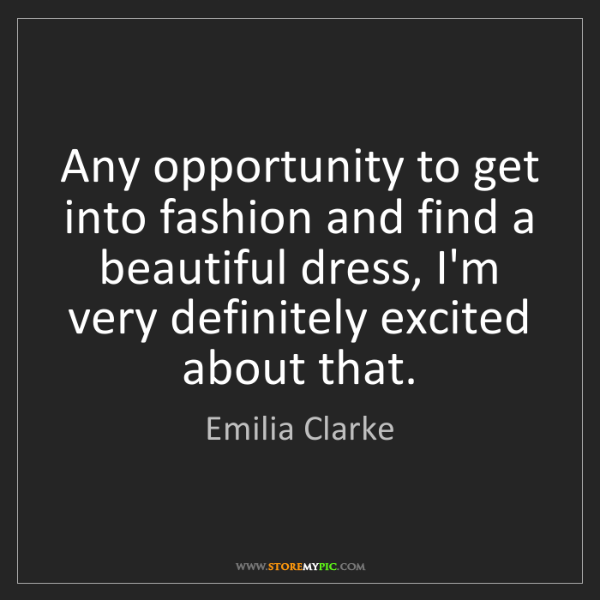 Emilia Clarke: Any opportunity to get into fashion and find a beautiful...