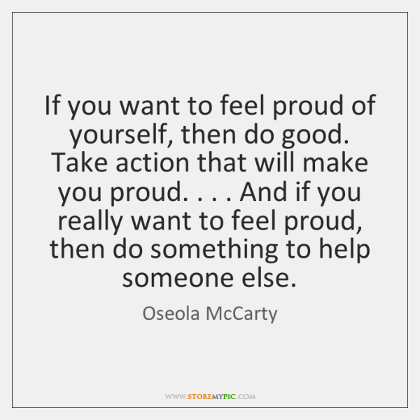 If you want to feel proud of yourself, then do good. Take ...