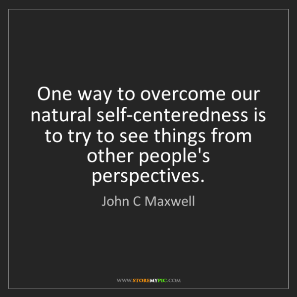 John C Maxwell: One way to overcome our natural self-centeredness is...