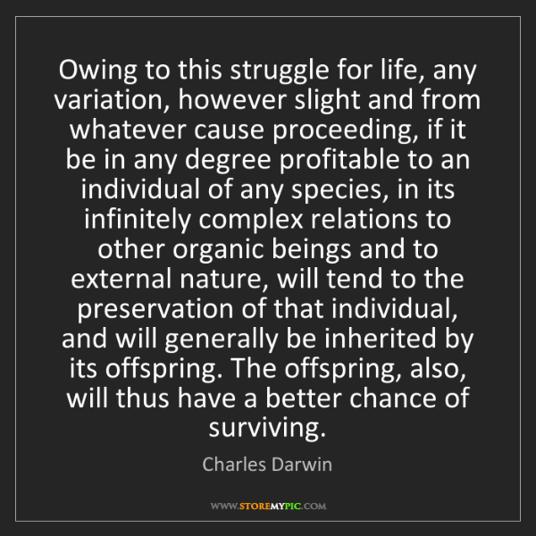Charles Darwin: Owing to this struggle for life, any variation, however...