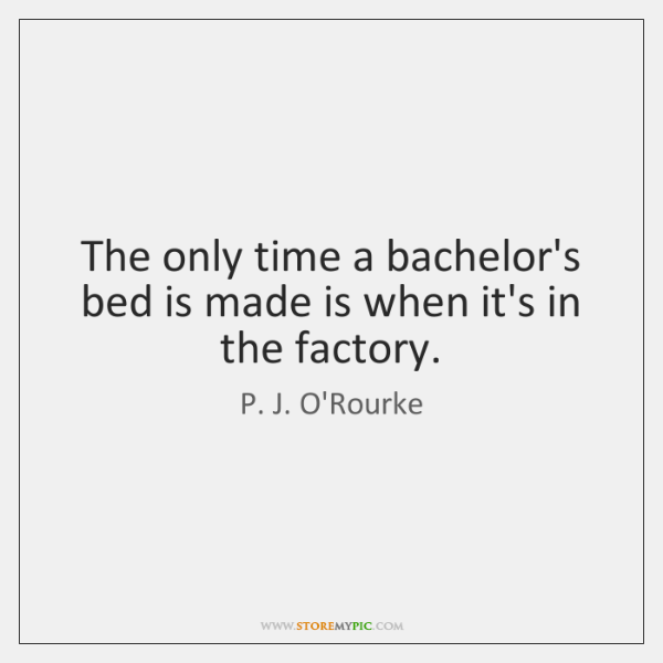 The only time a bachelor's bed is made is when it's in ...