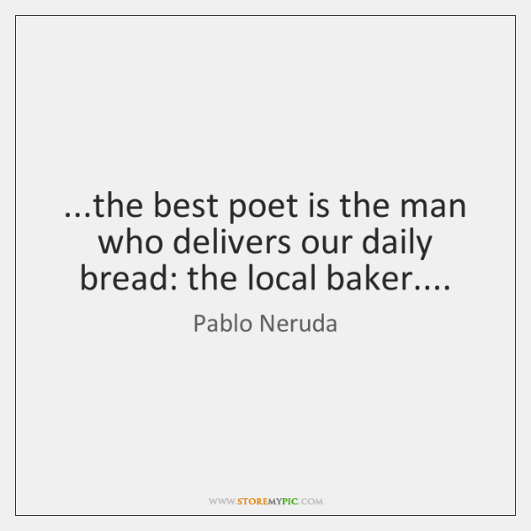 ...the best poet is the man who delivers our daily bread: the ...