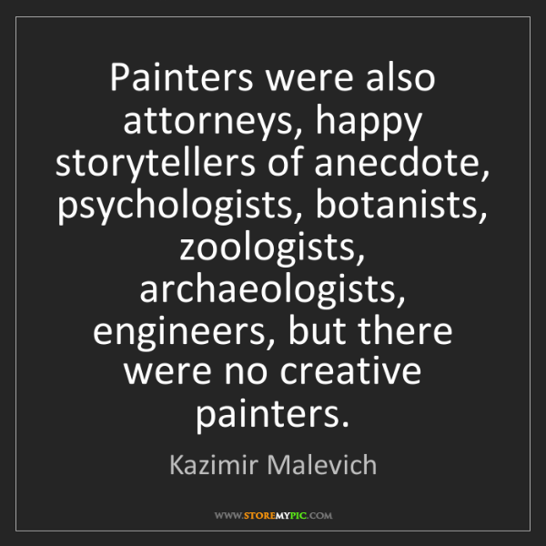 Kazimir Malevich: Painters were also attorneys, happy storytellers of anecdote,...