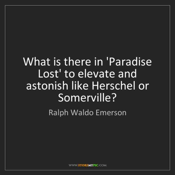 Ralph Waldo Emerson: What is there in 'Paradise Lost' to elevate and astonish...