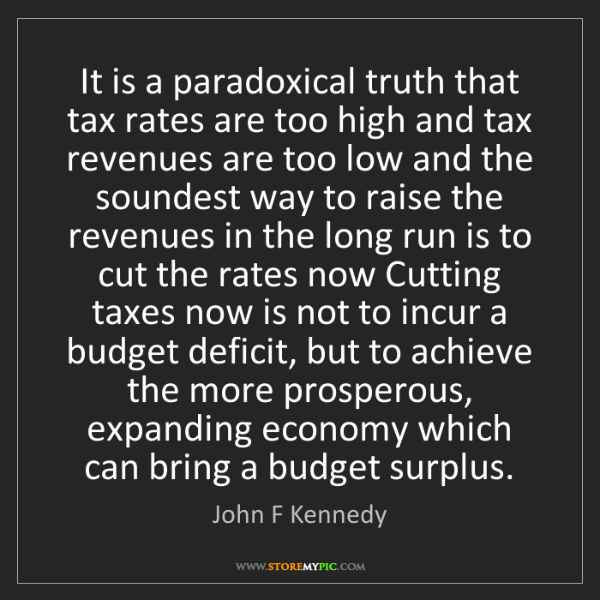 John F Kennedy: It is a paradoxical truth that tax rates are too high...