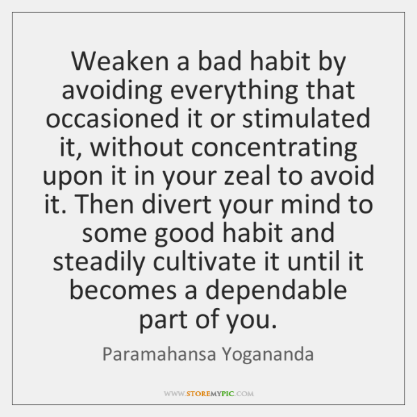 Weaken a bad habit by avoiding everything that occasioned it or stimulated ...