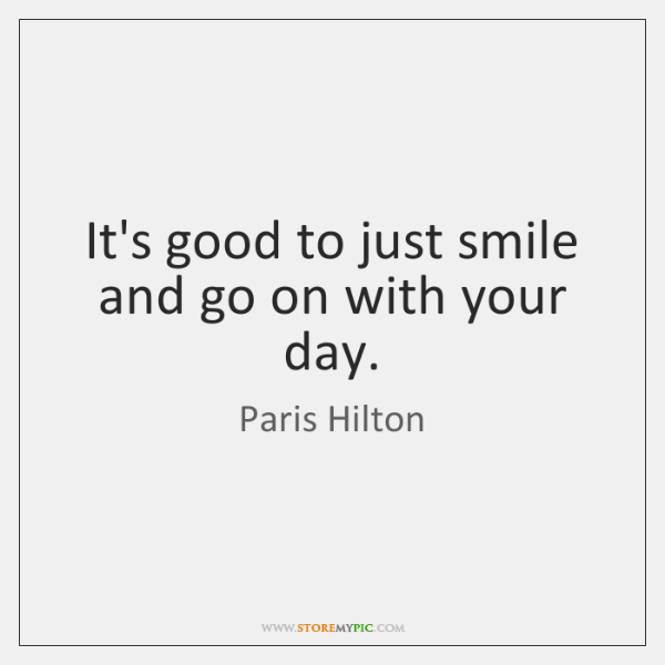 It's good to just smile and go on with your day.