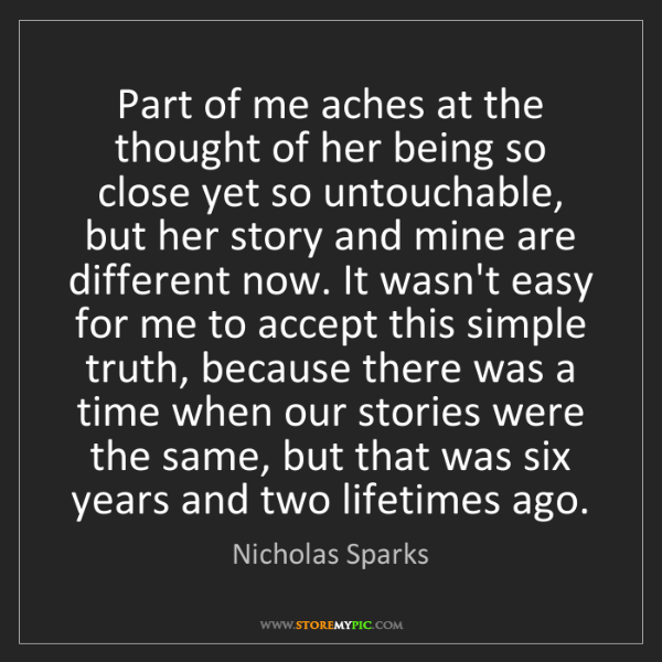 Nicholas Sparks: Part of me aches at the thought of her being so close...