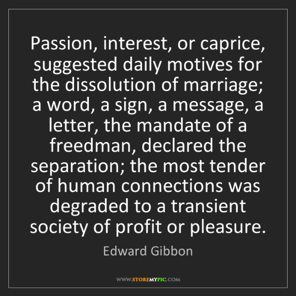 Edward Gibbon: Passion, interest, or caprice, suggested daily motives...