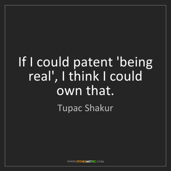 Tupac Shakur: If I could patent 'being real', I think I could own that.