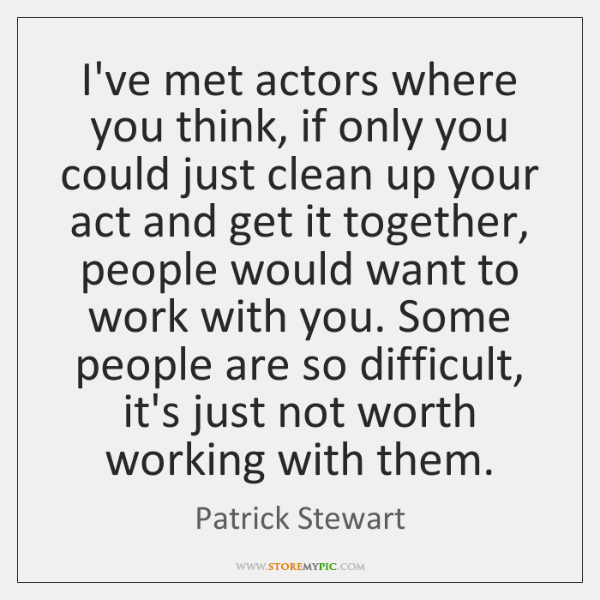 I've met actors where you think, if only you could just clean ...