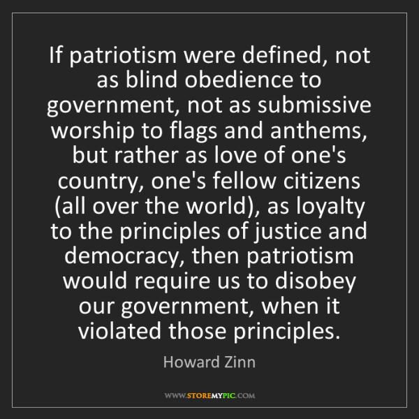 Howard Zinn: If patriotism were defined, not as blind obedience to...