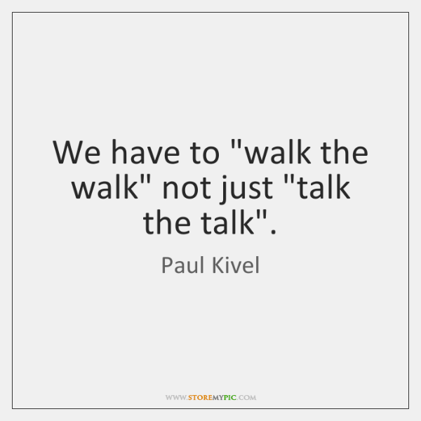 We Have To Walk The Walk Not Just Talk The Talk Storemypic