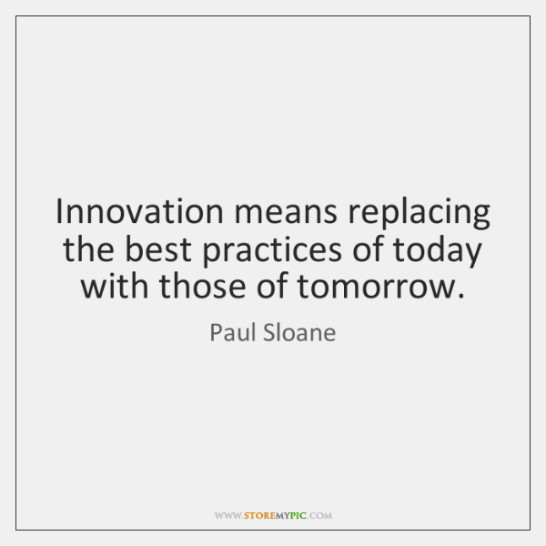 Innovation means replacing the best practices of today with those of tomorrow.