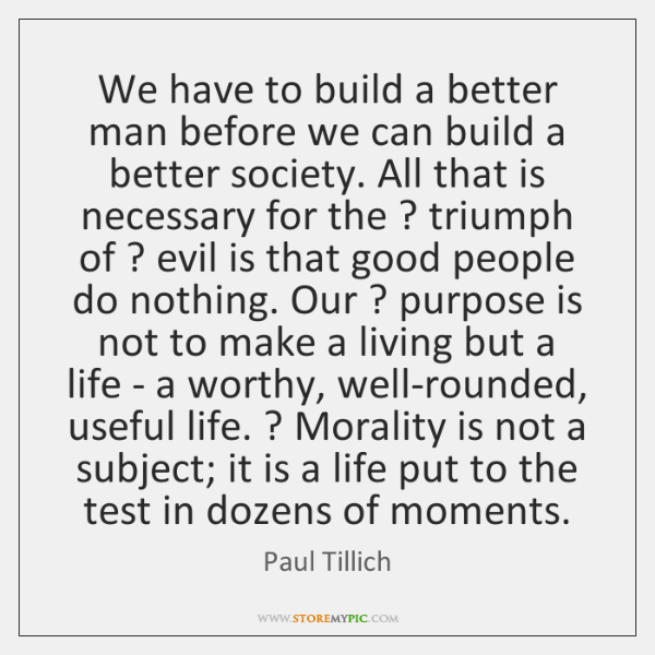 We have to build a better man before we can build a ...