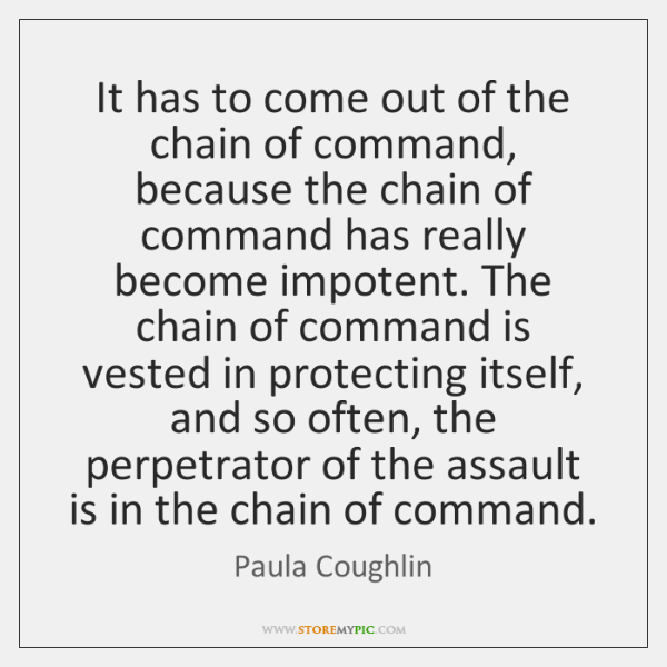It has to come out of the chain of command, because the ...